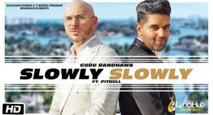 SLOWLY SLOWLY LYRICS – GURU RANDHAWA Ft. PITBULL